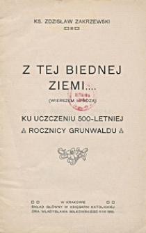 Z tej biednej ziemi... : (wierszem i prozą) : ku uczczeniu 500-letniej rocznicy Grunwaldu